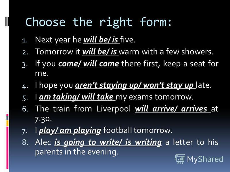 Choose the right form: will be/ is 1. Next year he will be/ is five. will be/ is 2. Tomorrow it will be/ is warm with a few showers. come/ will come 3. If you come/ will come there first, keep a seat for me. arent staying up/ wont stay up 4. I hope y
