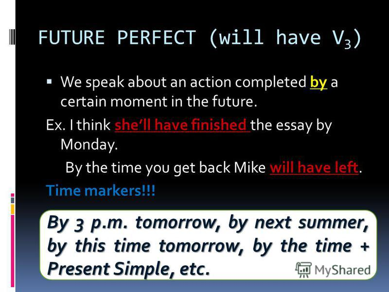 FUTURE PERFECT (will have V 3 ) by We speak about an action completed by a certain moment in the future. shell have finished Ex. I think shell have finished the essay by Monday. will have left By the time you get back Mike will have left. Time marker