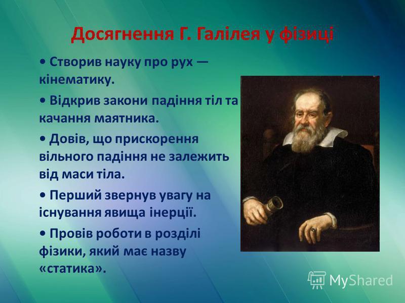 Досягнення Г. Галілея у фізиці Створив науку про рух кінематику. Відкрив закони падіння тіл та качання маятника. Довів, що прискорення вільного падіння не залежить від маси тіла. Перший звернув увагу на існування явища інерції. Провів роботи в розділ