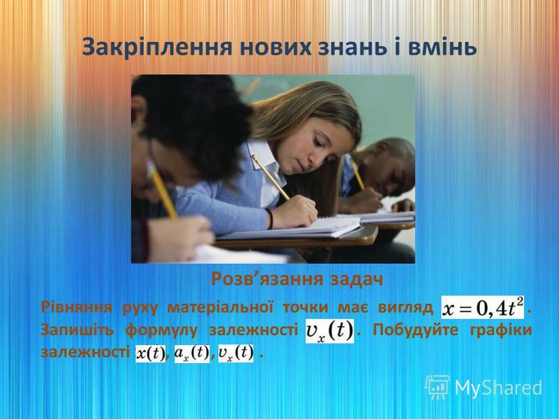 Закріплення нових знань і вмінь Розвязання задач Рівняння руху матеріальної точки має вигляд x = 0,4t2. Запишіть формулу залежності vx(t). Побудуйте графіки залежності x(t), ax(t), vx(t).