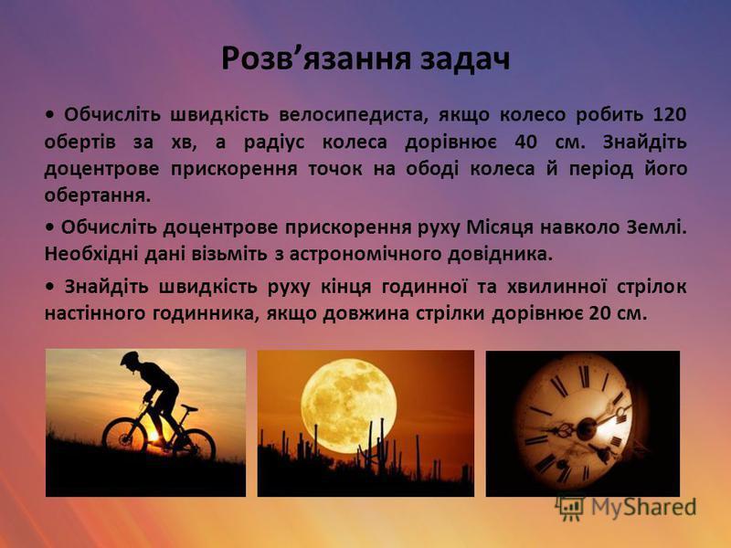 Розвязання задач Обчисліть швидкість велосипедиста, якщо колесо робить 120 обертів за хв, а радіус колеса дорівнює 40 см. Знайдіть доцентрове прискорення точок на ободі колеса й період його обертання. Обчисліть доцентрове прискорення руху Місяця навк