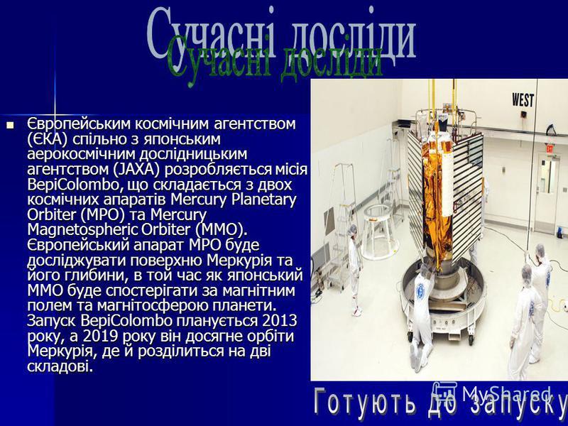 Європейським космічним агентством (ЄКА) спільно з японським аерокосмічним дослідницьким агентством (JAXA) розробляється місія BepiColombo, що складається з двох космічних апаратів Mercury Planetary Orbiter (MPO) та Mercury Magnetospheric Orbiter (MMO