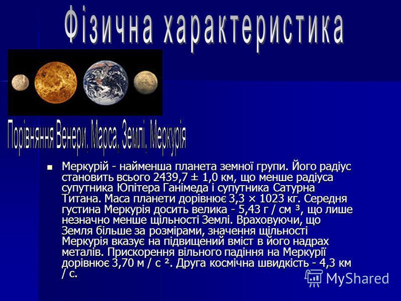 Меркурій - найменша планета земної групи. Його радіус становить всього 2439,7 ± 1,0 км, що менше радіуса супутника Юпітера Ганімеда і супутника Сатурна Титана. Маса планети дорівнює 3,3 × 1023 кг. Середня густина Меркурія досить велика - 5,43 г / см