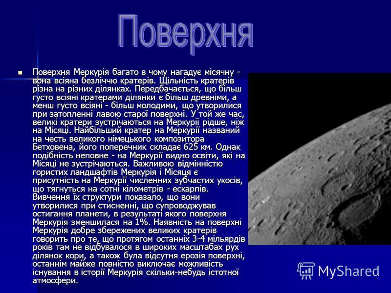 Поверхня Меркурія багато в чому нагадує місячну - вона всіяна безліччю кратерів. Щільність кратерів різна на різних ділянках. Передбачається, що більш густо всіяні кратерами ділянки є більш древніми, а менш густо всіяні - більш молодими, що утворилис