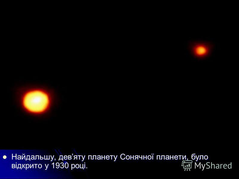 Найдальшу, девяту планету Сонячної планети, було відкрито у 1930 році. Найдальшу, девяту планету Сонячної планети, було відкрито у 1930 році.