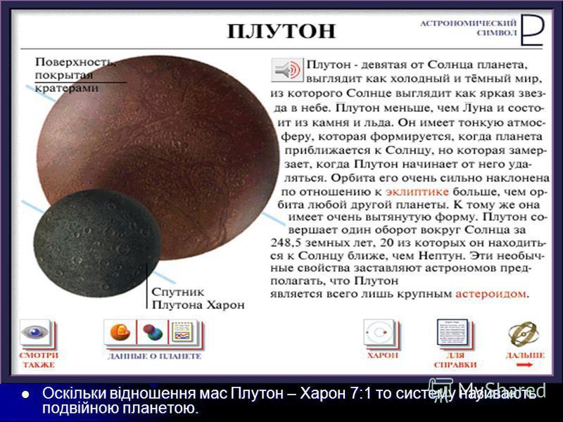 Оскільки відношення мас Плутон – Харон 7:1 то систему називають подвійною планетою. Оскільки відношення мас Плутон – Харон 7:1 то систему називають подвійною планетою.
