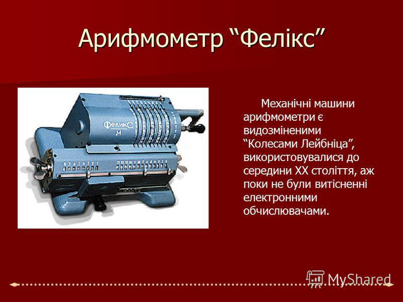 Арифмометр Фелікс Механічні машини арифмометри є видозміненими Колесами Лейбніца, використовувалися до середини ХХ століття, аж поки не були витісненні електронними обчислювачами.