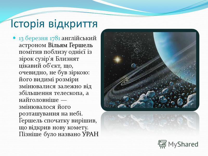 Історія відкриття Вільям Гершель УРАН 13 березня 1781 англійський астроном Вільям Гершель помітив поблизу однієї із зірок сузір'я Близнят цікавий об'єкт, що, очевидно, не був зіркою: його видимі розміри змінювалися залежно від збільшення телескопа, а