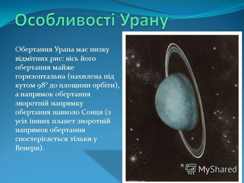 Обертання Урана має низку відмітних рис: вісь його обертання майже горизонтальна (нахилена під кутом 98° до площини орбіти), а напрямок обертання зворотній напрямку обертання навколо Сонця (з усіх інших планет зворотній напрямок обертання спостерігає