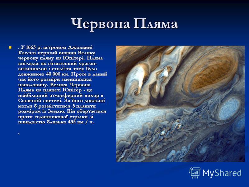 Червона Пляма. У 1665 р. астроном Джованні Кассіні перший виявив Велику червону пляму на Юпітері. Пляма виглядає як гігантський ураган- антициклон і століття тому було довжиною 40 000 км. Проте в даний час його розміри зменшилися наполовину. Велика Ч