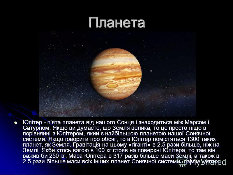 Планета Юпітер - п'ята планета від нашого Сонця і знаходиться між Марсом і Сатурном. Якщо ви думаєте, що Земля велика, то це просто ніщо в порівнянні з Юпітером, який є найбільшою планетою нашої Сонячної системи. Якщо говорити про обсяг, то в Юпітер