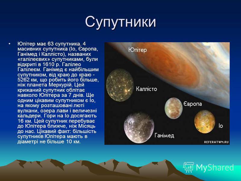 Супутники Юпітер має 63 супутника. 4 масивних супутника (Іо, Європа, Ганімед і Каллісто), названих «галілеєвих» супутниками, були відкриті в 1610 р. Галілео Галілеєм. Ганімед є найбільшим супутником, від краю до краю - 5262 км, що робить його більше,