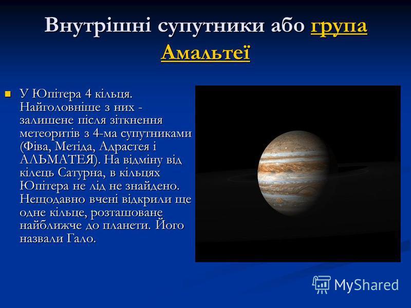 Внутрішні супутники або група Амальтеї група Амальтеїгрупа Амальтеї У Юпітера 4 кільця. Найголовніше з них - залишене після зіткнення метеоритів з 4-ма супутниками (Фіва, Метіда, Адрастея і АЛЬМАТЕЯ). На відміну від кілець Сатурна, в кільцях Юпітера