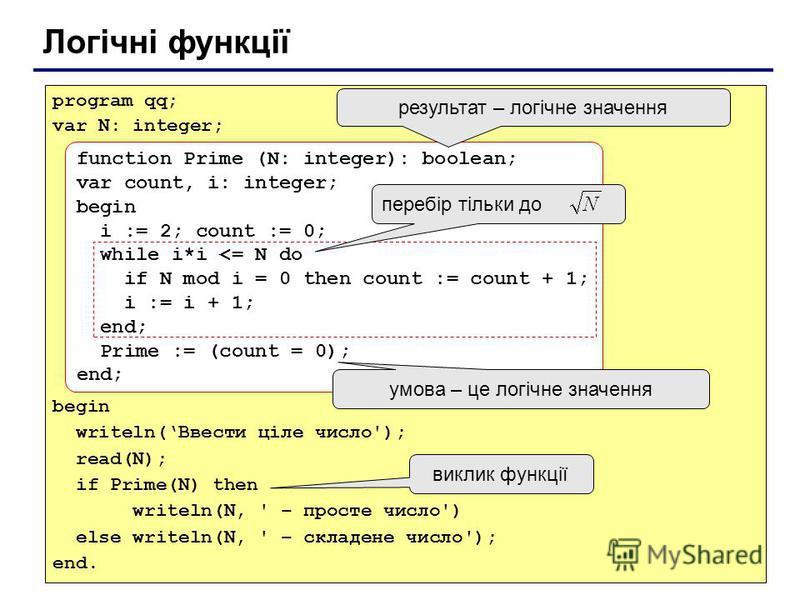 Логічні функції program qq; var N: integer; begin writeln(Ввести ціле число'); read(N); if Prime(N) then writeln(N, ' – просте число') else writeln(N, ' – складене число'); end. function Prime (N: integer): boolean; var count, i: integer; begin i :=