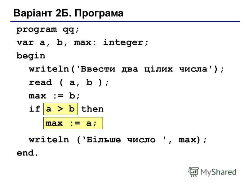 Варіант 2Б. Програма program qq; var a, b, max: integer; begin writeln(Ввести два цілих числа'); read ( a, b ); max := b; if ??? then ??? writeln (Більше число ', max); end. max := a; a > b