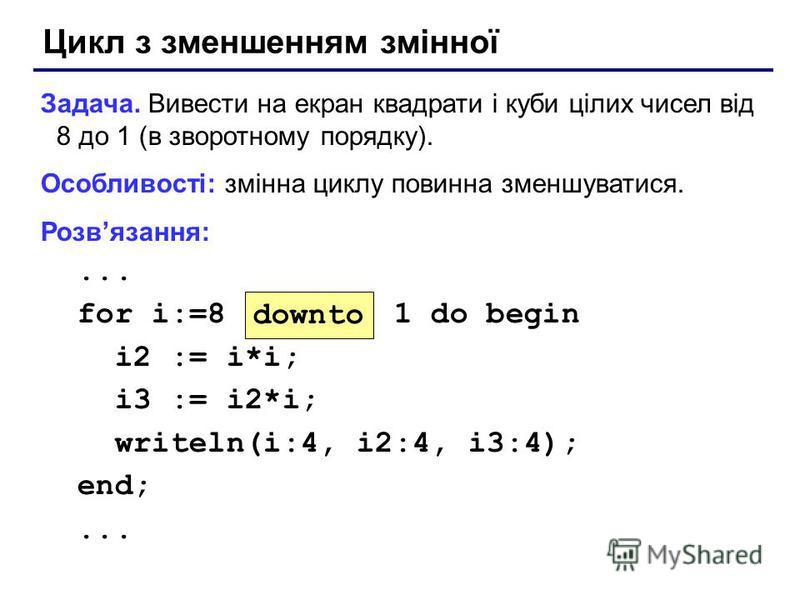 Цикл з зменшенням змінної Задача. Вивести на екран квадрати і куби цілих чисел від 8 до 1 (в зворотному порядку). Особливості: змінна циклу повинна зменшуватися. Розвязання:... for i:=8 1 do begin i2 := i*i; i3 := i2*i; writeln(i:4, i2:4, i3:4); end;