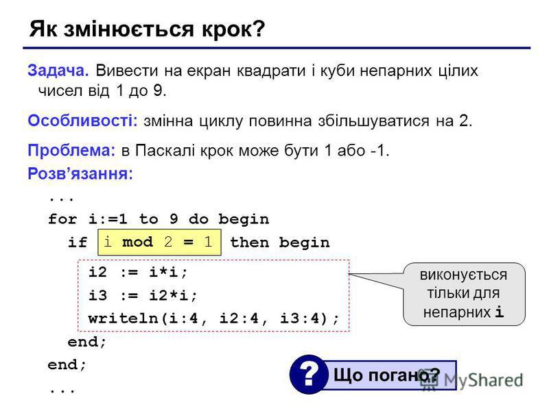 Як змінюється крок? Задача. Вивести на екран квадрати і куби непарних цілих чисел від 1 до 9. Особливості: змінна циклу повинна збільшуватися на 2. Проблема: в Паскалі крок може бути 1 або -1. Розвязання:... for i:=1 to 9 do begin if ??? then begin i