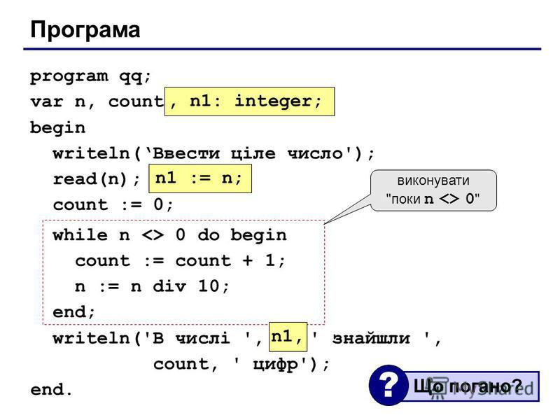 Програма program qq; var n, count: integer; begin writeln(Ввести ціле число'); read(n); count := 0; while n <> 0 do begin count := count + 1; n := n div 10; end; writeln('В числі ', n, ' знайшли ', count, ' цифр'); end., n1: integer; n1 := n; n1, вик