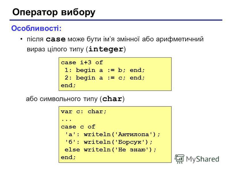 Оператор вибору Особливості: після case може бути імя змінної або арифметичний вираз цілого типу ( integer ) або символьного типу ( char ) case i+3 of 1: begin a := b; end; 2: begin a := c; end; end; var c: char;... case c of 'а': writeln('Антилопа')