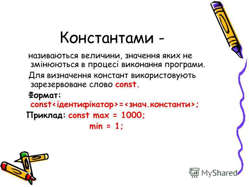 Константами - називаються величини, значення яких не змінюються в процесі виконання програми. Для визначення констант використовують зарезервоване слово const. Формат: const = ; Приклад: const max = 1000; min = 1;