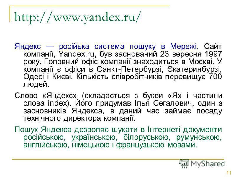 11 http://www.yandex.ru/ Яндекс російька система пошуку в Мережі. Сайт компанії, Yandex.ru, був заснований 23 вересня 1997 року. Головний офіс компанії знаходиться в Москві. У компанії є офіси в Санкт-Петербурзі, Єкатеринбурзі, Одесі і Києві. Кількіс