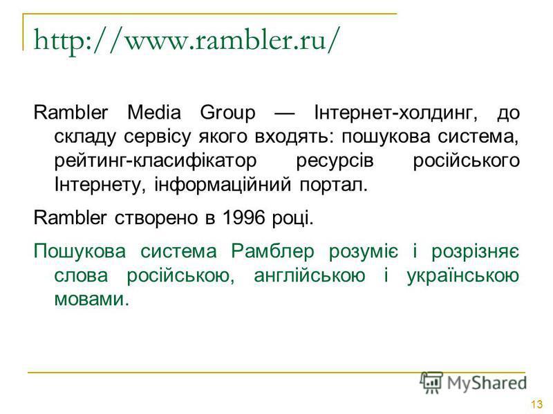 13 http://www.rambler.ru/ Rambler Media Group Інтернет-холдинг, до складу сервісу якого входять: пошукова система, рейтинг-класифікатор ресурсів російського Інтернету, інформаційний портал. Rambler створено в 1996 році. Пошукова система Рамблер розум