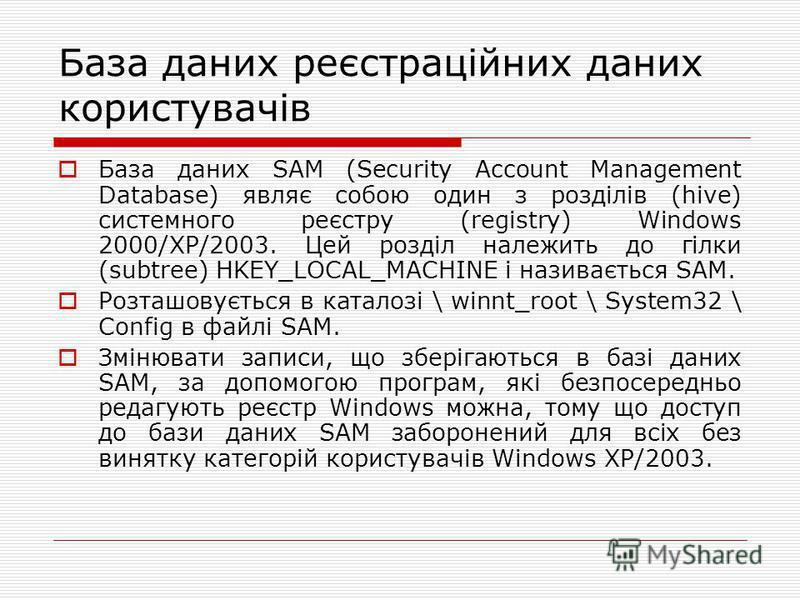 База даних реєстраційних даних користувачів База даних SAM (Security Account Management Database) являє собою один з розділів (hive) системного реєстру (registry) Windows 2000/XP/2003. Цей розділ належить до гілки (subtree) HKEY_LOCAL_MACHINE і назив