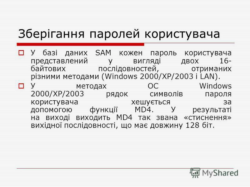 Зберігання паролей користувача У базі даних SAM кожен пароль користувача представлений у вигляді двох 16- байтових послідовностей, отриманих різними методами (Windows 2000/XP/2003 і LAN). У методах ОС Windows 2000/XP/2003 рядок символів пароля корист