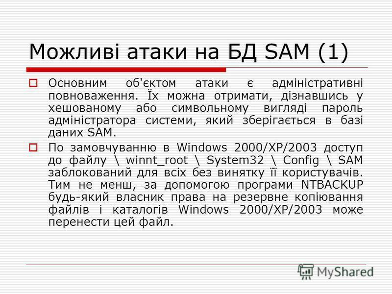 Можливі атаки на БД SAM (1) Основним об'єктом атаки є адміністративні повноваження. Їх можна отримати, дізнавшись у хешованому або символьному вигляді пароль адміністратора системи, який зберігається в базі даних SAM. По замовчуванню в Windows 2000/X