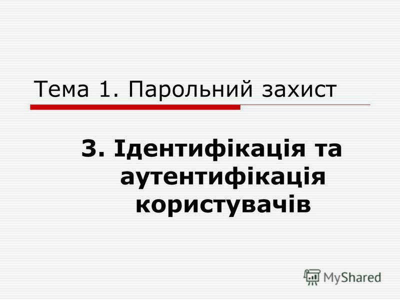 Тема 1. Парольний захист 3. Ідентифікація та аутентифікація користувачів