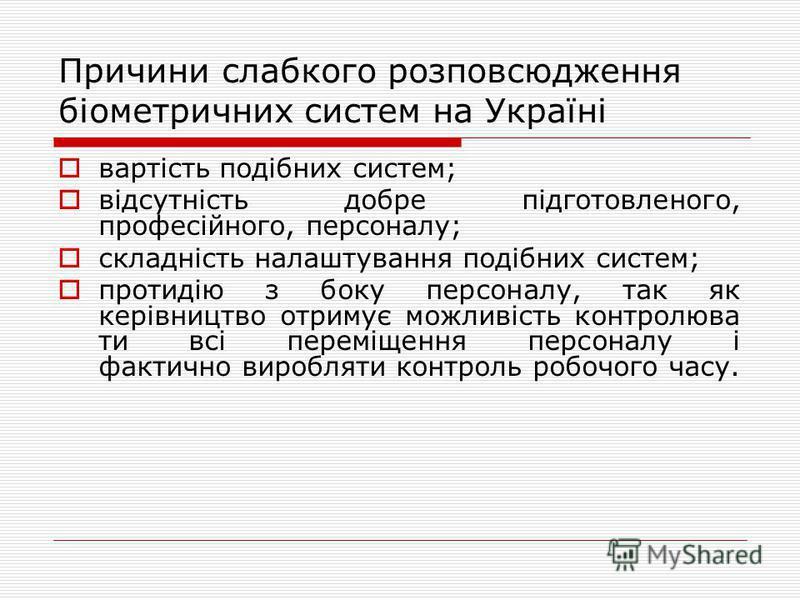Причини слабкого розповсюдження біометричних систем на Україні вартість подібних систем; відсутність добре підготовленого, професійного, персоналу; складність налаштування подібних систем; протидію з боку персоналу, так як керівництво отримує можливі