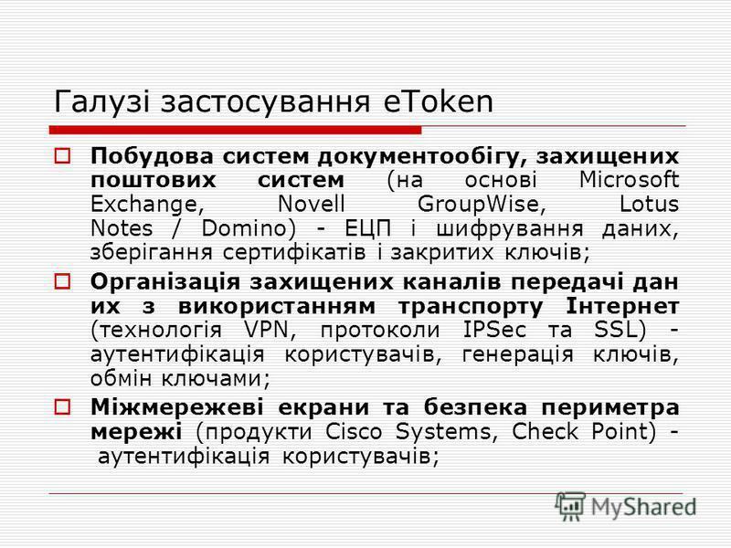 Галузі застосування eToken Побудова систем документообігу, захищених поштових систем (на основі Microsoft Exchange, Novell GroupWise, Lotus Notes / Domino) - ЕЦП і шифрування даних, зберігання сертифікатів і закритих ключів; Організація захищених кан