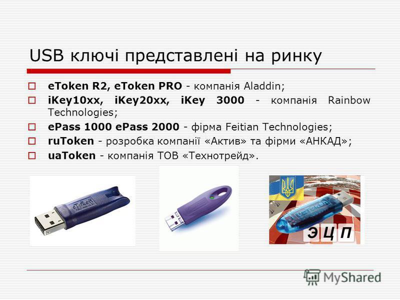 USB ключі представлені на ринку eToken R2, eToken PRO - компанія Aladdin; iKey10xx, iKey20xx, iKey 3000 - компанія Rainbow Technologies; ePass 1000 ePass 2000 - фірма Feitian Technologies; ruToken - розробка компанії «Актив» та фірми «АНКАД»; uaToken