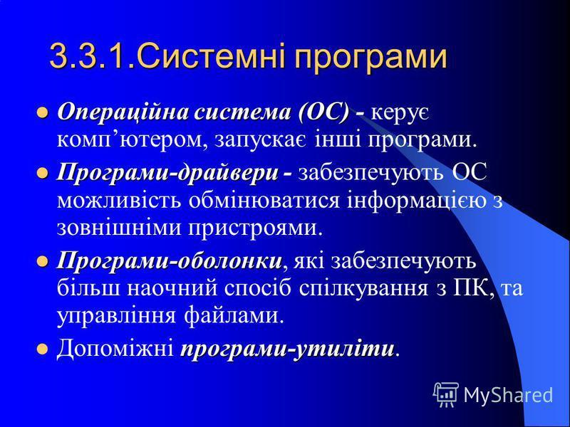 3.3.1.Системні програми Операційна система (ОС) Операційна система (ОС) - керує компютером, запускає інші програми. Програми-драйвери Програми-драйвери - забезпечують ОС можливість обмінюватися інформацією з зовнішніми пристроями. Програми-оболонки П