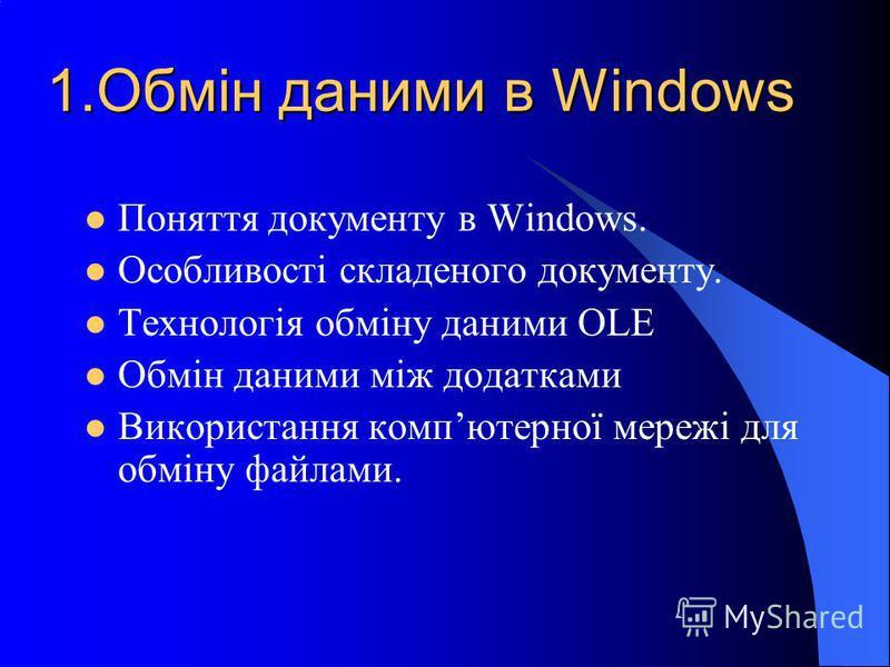 1.Обмін даними в Windows Поняття документу в Windows. Особливості складеного документу. Технологія обміну даними OLE Обмін даними між додатками Використання компютерної мережі для обміну файлами.