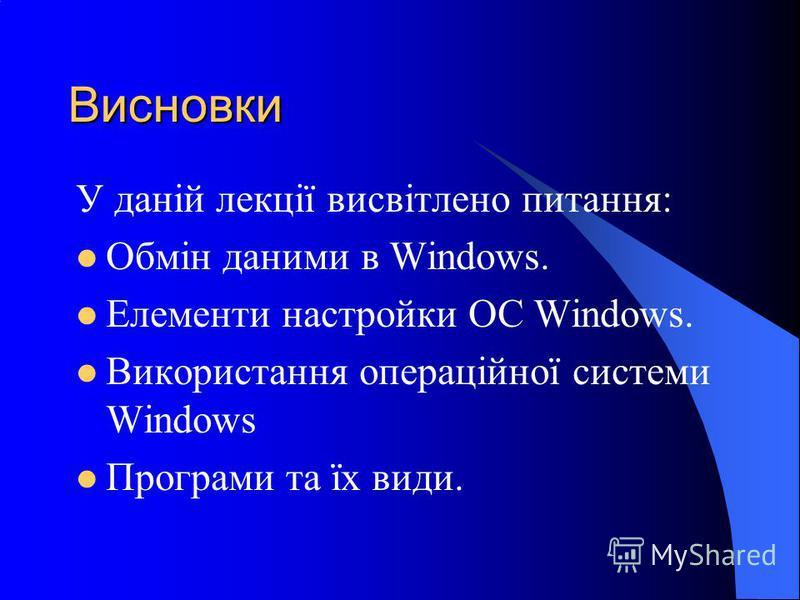 Висновки У даній лекції висвітлено питання: Обмін даними в Windows. Елементи настройки ОС Windows. Використання операційної системи Windows Програми та їх види.