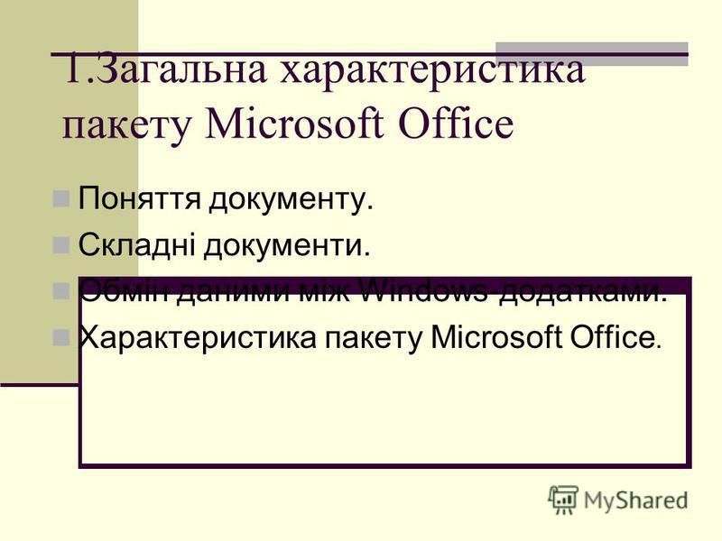 1.Загальна характеристика пакету Microsoft Office Поняття документу. Складні документи. Обмін даними між Windows-додатками. Характеристика пакету Microsoft Office.