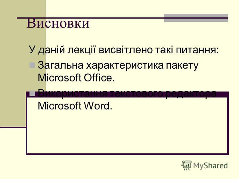 Висновки У даній лекції висвітлено такі питання: Загальна характеристика пакету Microsoft Office. Використання текстового редактора Microsoft Word.