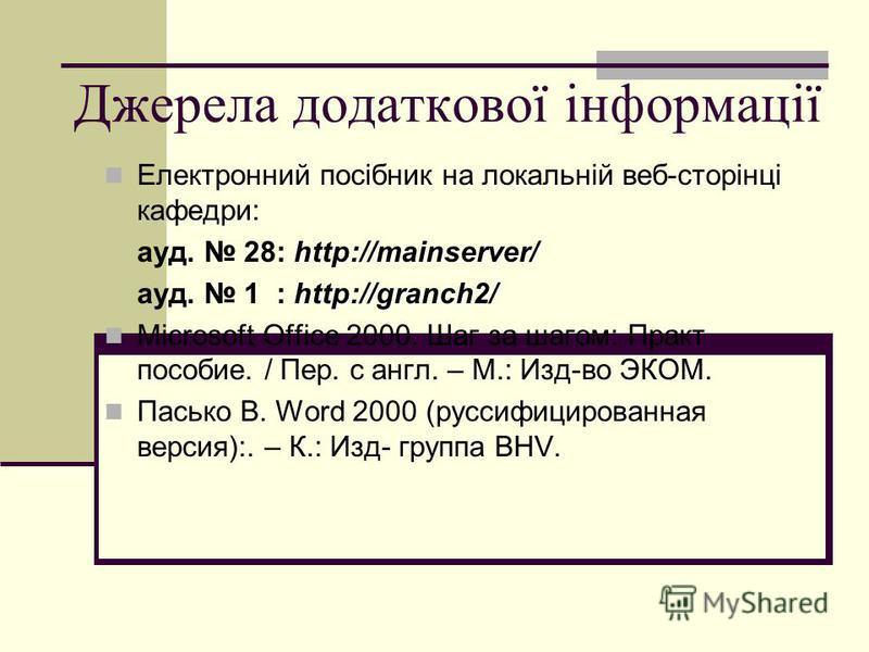 Джерела додаткової інформації Електронний посібник на локальній веб-сторінці кафедри: http://mainserver/ ауд. 28: http://mainserver/ http://granch2/ ауд. 1 : http://granch2/ Microsoft Office 2000. Шаг за шагом: Практ пособие. / Пер. с англ. – М.: Изд