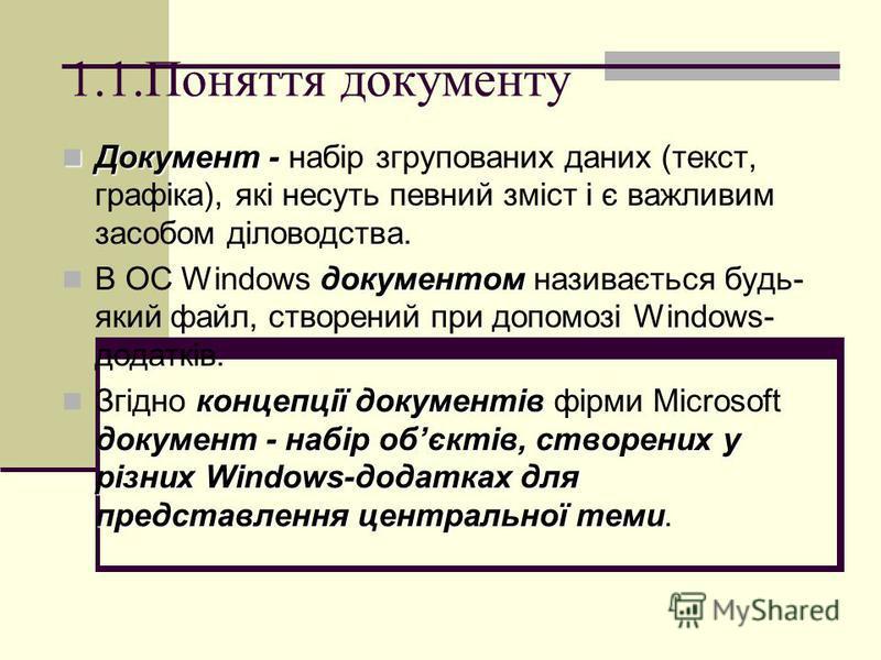 1.1.Поняття документу Документ - Документ - набір згрупованих даних (текст, графіка), які несуть певний зміст і є важливим засобом діловодства. документом В ОС Windows документом називається будь- який файл, створений при допомозі Windows- додатків.