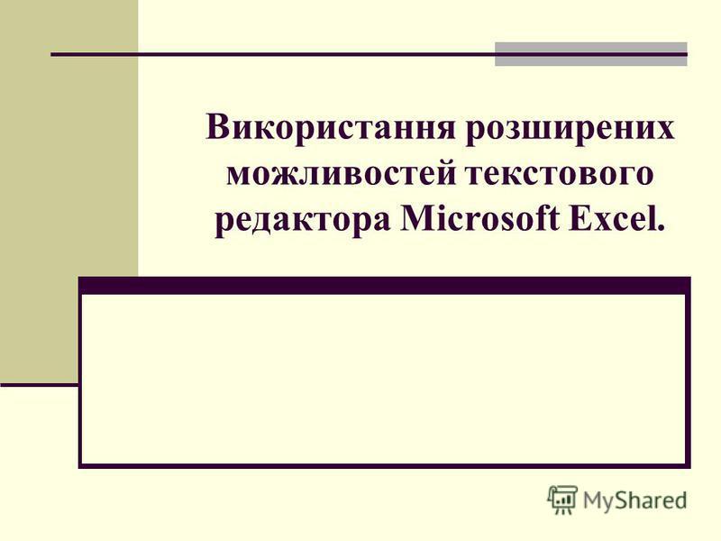 Використання розширених можливостей текстового редактора Microsoft Excel.