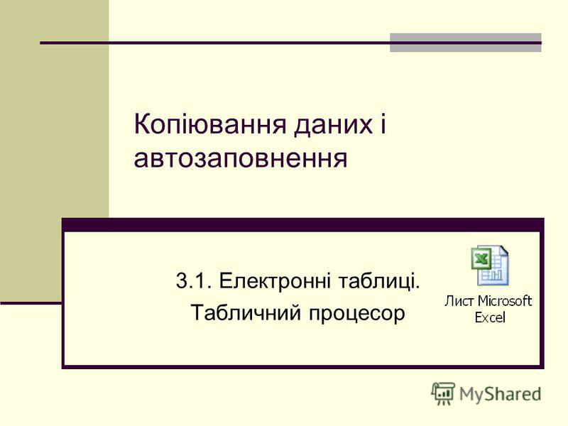 Копіювання даних і автозаповнення 3.1. Електронні таблиці. Табличний процесор