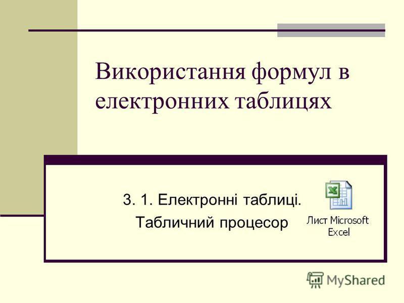 Використання формул в електронних таблицях 3. 1. Електронні таблиці. Табличний процесор