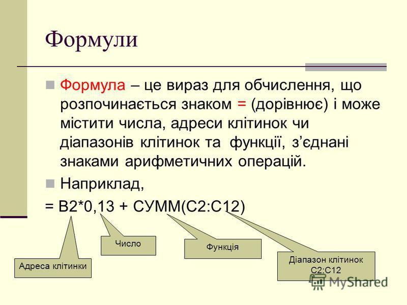 Формули Формула – це вираз для обчислення, що розпочинається знаком = (дорівнює) і може містити числа, адреси клітинок чи діапазонів клітинок та функції, зєднані знаками арифметичних операцій. Наприклад, = B2*0,13 + СУММ(С2:С12) Функція Діапазон кліт