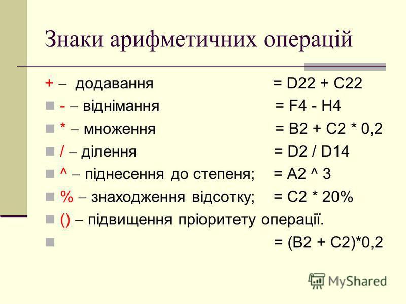 Знаки арифметичних операцій + додавання = D22 + C22 - віднімання = F4 - H4 * множення = B2 + C2 * 0,2 / ділення = D2 / D14 ^ піднесення до степеня; = A2 ^ 3 % знаходження відсотку; = C2 * 20% () підвищення пріоритету операції. = (B2 + C2)*0,2