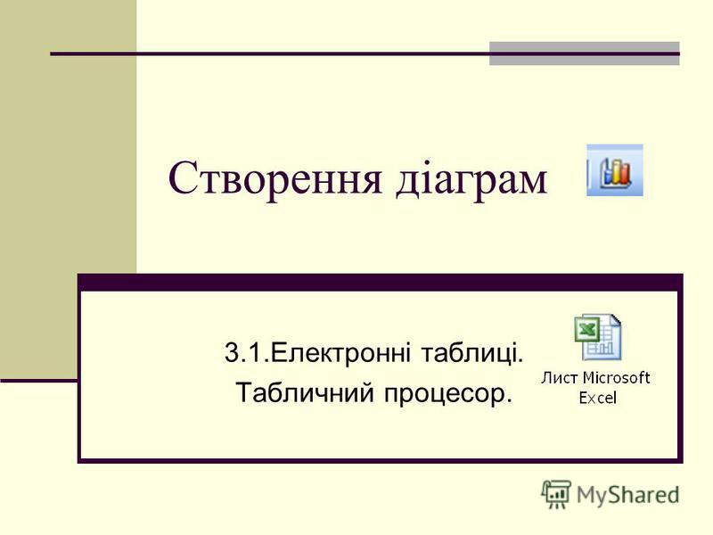 Створення діаграм 3.1.Електронні таблиці. Табличний процесор.