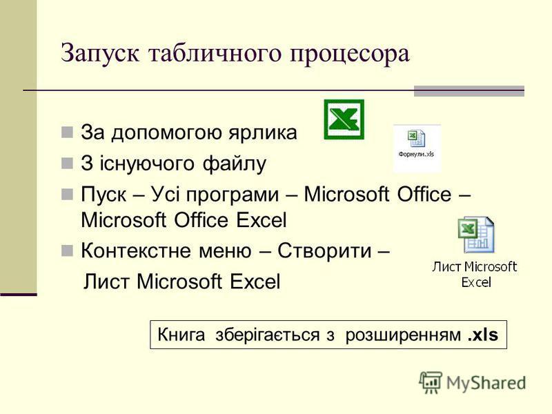 Запуск табличного процесора За допомогою ярлика З існуючого файлу Пуск – Усі програми – Microsoft Office – Microsoft Office Excel Контекстне меню – Створити – Лист Microsoft Excel Книга зберігається з розширенням.xls