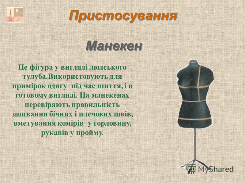 Пристосування Манекен Це фігура у вигляді людського тулуба.Використовують для примірок одягу під час шиття, і в готовому вигляді. На манекенах перевіряють правильність зшивання бічних і плечових швів, вметування комірів у горловину, рукавів у пройму.