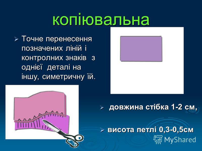 копіювальна Точне перенесення позначених л iнiй i контролних знакiв з однiєї деталi на iншу, симетричну їй. Точне перенесення позначених л iнiй i контролних знакiв з однiєї деталi на iншу, симетричну їй. довжина стібка 1-2 см, довжина стібка 1-2 см,