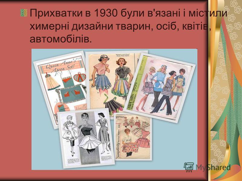 Прихватки в 1930 були в'язані і містили химерні дизайни тварин, осіб, квітів, автомобілів.